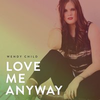Love Me Anyway — Wendy Child