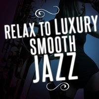 Relax to Luxury Smooth Jazz — Luxury Lounge Café, Soft Jazz Relaxation, Luxury Lounge Café|Soft Jazz Relaxation