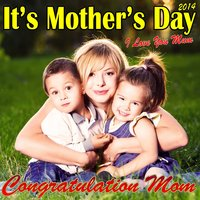 It's Mother's Day 2014 - I Love You Mum — Congratulation Mom