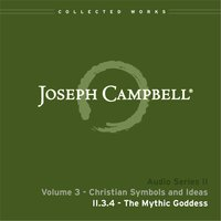 Lecture II.3.4 The Mythic Goddess — Joseph Campbell
