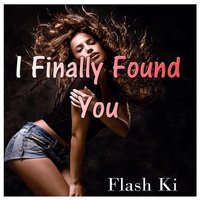 I Finally Found You — Flash Ki