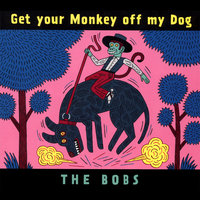 Get your Monkey off my Dog — The Bobs