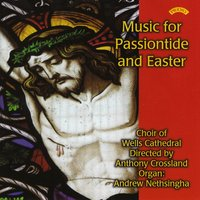 Music for Passiontide and Easter — The Choir of Wells Cathedral|Anthony Crossland|Andrew Nethsingha