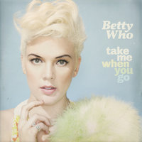 Take Me When You Go — Betty Who