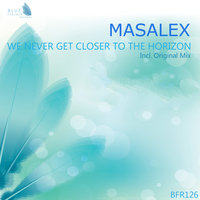 We Never Get Closer To The Horizon — MaSaLeX