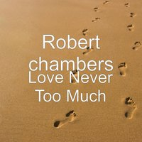 Love Never Too Much — Robert chambers