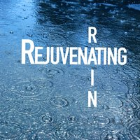 Rejuvenating Rain — The Relaxing Sounds of Water, Rain Sounds & Nature Sounds, The Relaxing Sounds of Water|Rain Sounds & Nature Sounds