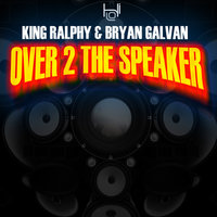 Over 2 The Speaker — Bryan Galvan, King ralphy, King Ralphy & Bryan Galvan