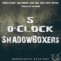 5 O'Clock ShadowBoxers — Ripynt, Carl Roe, Undercaste Sessions, Just Murph, Porky Scoop, Cory Spitz