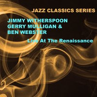 Jazz Classics Series: Live at the Renaissance — Gerry Mulligan, Ben Webster, Jimmy Witherspoon, Jimmy Witherspoon, Gerry Mulligan & Ben Webster