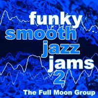 Funky Smooth Jazz Jams 2 — The Full Moon Group