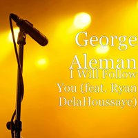 I Will Follow You (feat. Ryan DelaHoussaye) — Ryan Delahoussaye, George Aleman