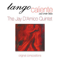Tango Caliente (Jazz Under Glass) — The Jay D'Amico Quintet