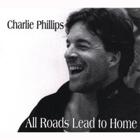 All Roads Lead To Home — Charlie Phillips