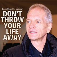 Don't Throw Your Life Away — Darrell Brent Le Lacheur