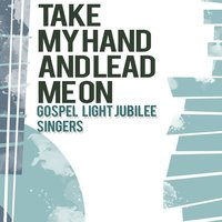 Take My Hand and Lead Me On — Gospel Light Jubilee Singers
