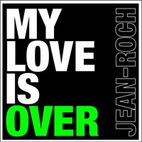 My Love Is Over — Jean Roch