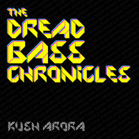 The Dread Bass Chronicles — Kush Arora