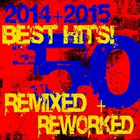 50 Best Hits! 2014 + 2015 Remixed + Reworked — DJ ReMix Factory