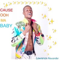Cause Ooh Ma Baby — Lawrence Alexander