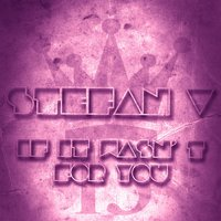 If It Wasn' t for You — Stefan V