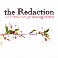 When I'm Through Making Peace — The Redaction