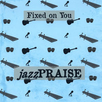 Fixed On You — Jazz Praise Ministry