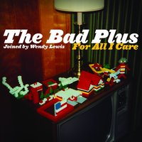 For All I Care — The Bad Plus