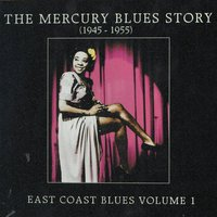 The Mercury Blues Story (1945 - 1955) - East Coast Blues, Vol. 1 — сборник