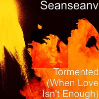 Tormented (When Love Isn't Enough) — SEANSEANV