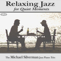 Relaxing Jazz For Quiet Moments: Relaxing Jazz Piano Music — Michael Silverman Jazz Piano Trio