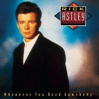 Whenever You Need Somebody — Rick Astley
