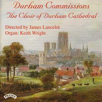 Durham Commissions — The Choir of Durham Cathedral. Keith Wright|Conductor James Lancelot