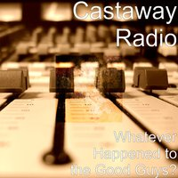 Whatever Happened to the Good Guys? — Castaway Radio