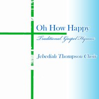 Oh How Happy, Traditional Gospel Hymns — Jebediah Thompson Choir