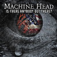 Is There Anybody out There? — Machine Head