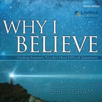 Why I Believe: Finding Answers to Life's Most Difficult Questions — Chip Ingram