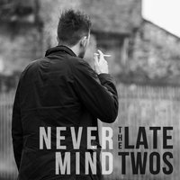 Never Mind — The Late Twos