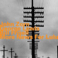 More News for Lulu — John Zorn, George Lewis, Bill Frisell