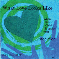 What Love Looks Like: When Your Child Struggles With Addiction — Diana Clark, JD, MA
