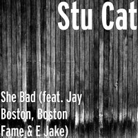 She Bad — E Jake, Boston Fame, Stu Cat, Jay Boston