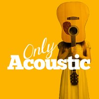 Only Acoustic — Acoustic Hits, Acoustic Guitar Songs, Afternoon Acoustic, Acoustic Guitar Songs|Acoustic Hits|Afternoon Acoustic
