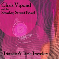 Trinkets and Time Travelers — Chris Vipond and the Stanley Street Band
