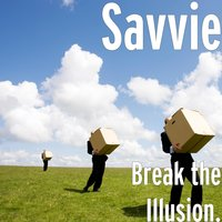 Break the Illusion. — SAVVIE