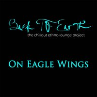 On Eagle Wings (The Chillout Ethno Lounge Project) — Back to Earth