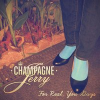 For Real, You Guys — Champagne Jerry