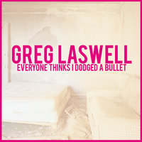 Everyone Thinks I Dodged A Bullet — Greg Laswell