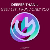 Gee / Let It Run / Only You — Deeper Than L
