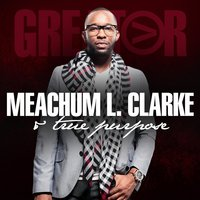 Greater — Meachum L. Clarke & TRUE PURPOSE