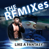 The Remixes by Charlie Check'm  (Like A Fantasy) — Charlie Boy